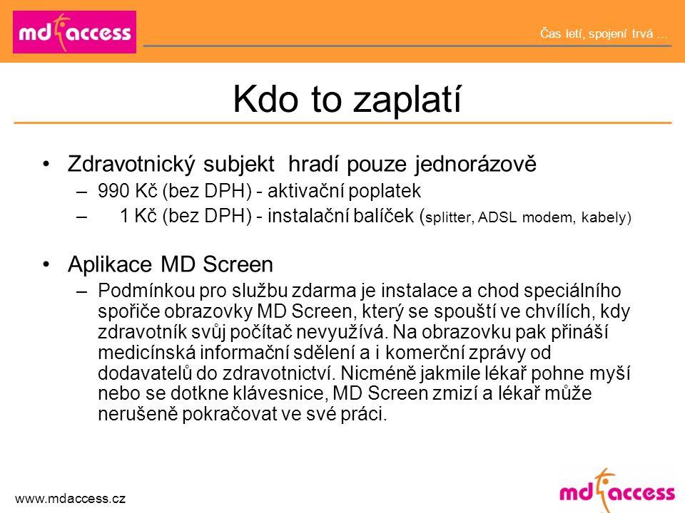 Čas letí, spojení trvá … www.mdaccess.cz Kdo to zaplatí •Zdravotnický subjekt hradí pouze jednorázově –990 Kč (bez DPH) - aktivační poplatek – 1 Kč (bez DPH) - instalační balíček ( splitter, ADSL modem, kabely) •Aplikace MD Screen –Podmínkou pro službu zdarma je instalace a chod speciálního spořiče obrazovky MD Screen, který se spouští ve chvílích, kdy zdravotník svůj počítač nevyužívá.