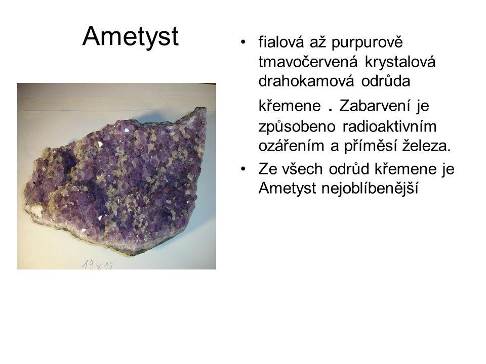 Ametyst •fialová až purpurově tmavočervená krystalová drahokamová odrůda křemene. Zabarvení je způsobeno radioaktivním ozářením a příměsí železa. •Ze