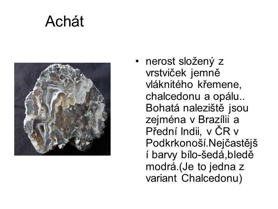 Achát •nerost složený z vrstviček jemně vláknitého křemene, chalcedonu a opálu.. Bohatá naleziště jsou zejména v Brazílii a Přední Indii, v ČR v Podkr