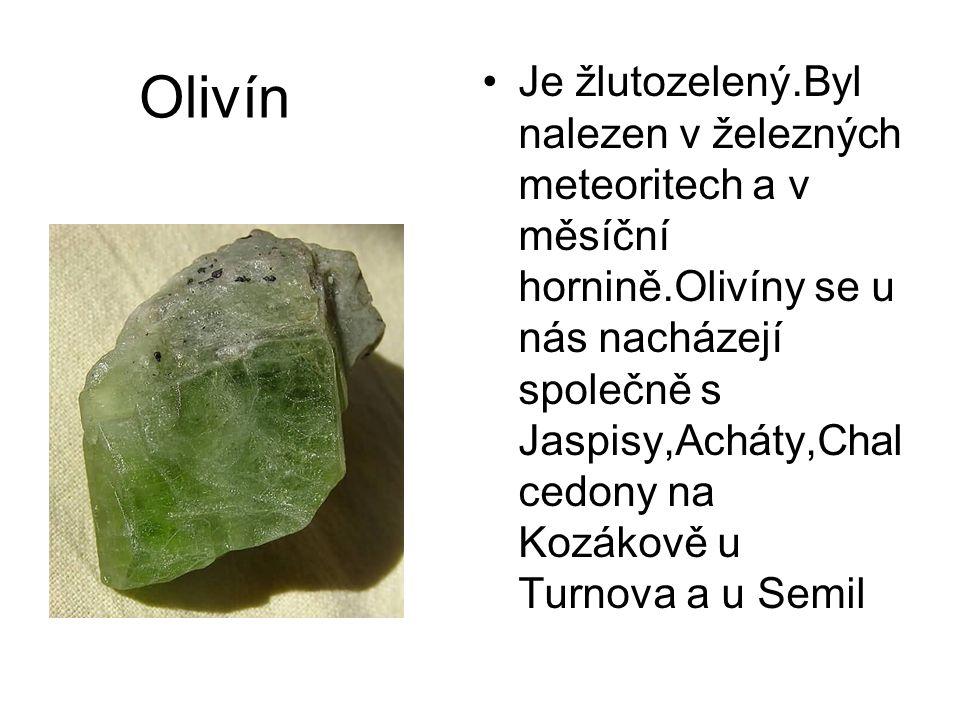 Olivín •Je žlutozelený.Byl nalezen v železných meteoritech a v měsíční hornině.Olivíny se u nás nacházejí společně s Jaspisy,Acháty,Chal cedony na Koz