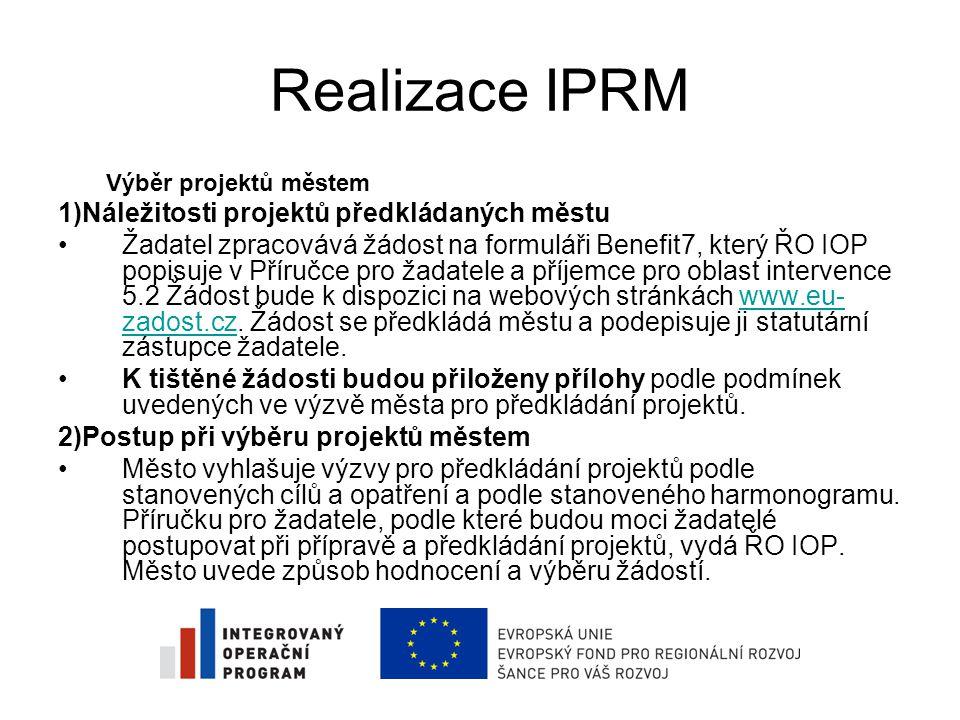 Realizace IPRM Výběr projektů městem 1)Náležitosti projektů předkládaných městu •Žadatel zpracovává žádost na formuláři Benefit7, který ŘO IOP popisuje v Příručce pro žadatele a příjemce pro oblast intervence 5.2 Žádost bude k dispozici na webových stránkách www.eu- zadost.cz.
