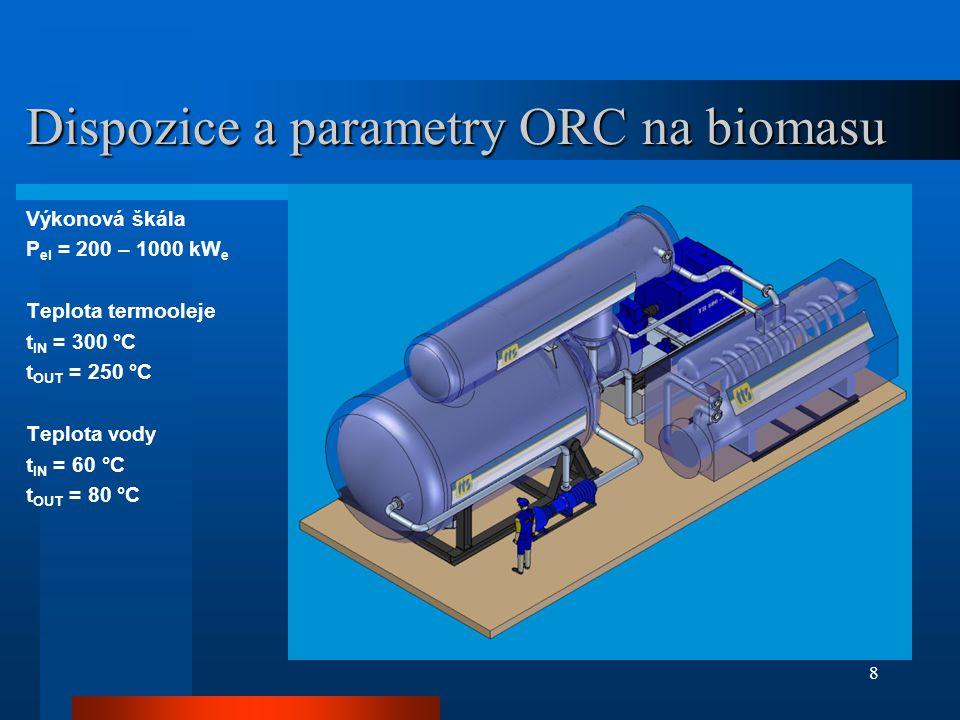 8 Dispozice a parametry ORC na biomasu Výkonová škála P el = 200 – 1000 kW e Teplota termooleje t IN = 300 °C t OUT = 250 °C Teplota vody t IN = 60 °C t OUT = 80 °C
