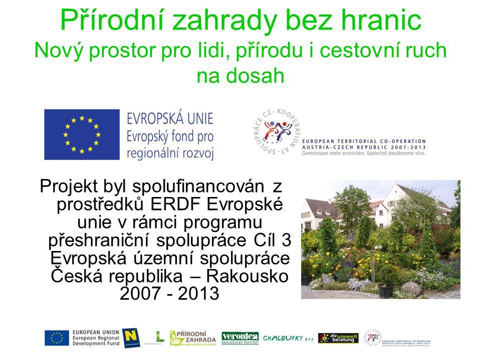 Přírodní zahrady bez hranic Nový prostor pro lidi, přírodu i cestovní ruch na dosah Projekt byl spolufinancován z prostředků ERDF Evropské unie v rámci programu přeshraniční spolupráce Cíl 3 Evropská územní spolupráce Česká republika – Rakousko 2007 - 2013
