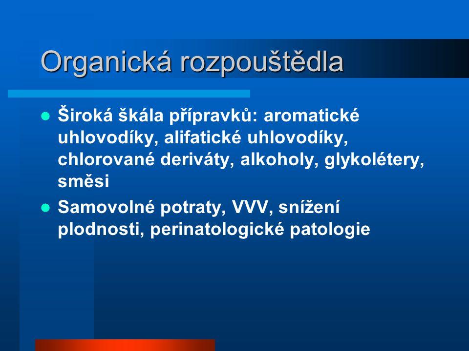 Organická rozpouštědla  Široká škála přípravků: aromatické uhlovodíky, alifatické uhlovodíky, chlorované deriváty, alkoholy, glykolétery, směsi  Samovolné potraty, VVV, snížení plodnosti, perinatologické patologie