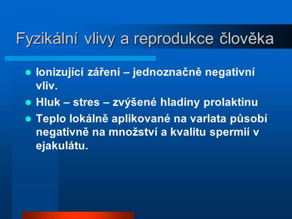 Fyzikální vlivy a reprodukce člověka  Ionizující záření – jednoznačně negativní vliv.  Hluk – stres – zvýšené hladiny prolaktinu  Teplo lokálně apl