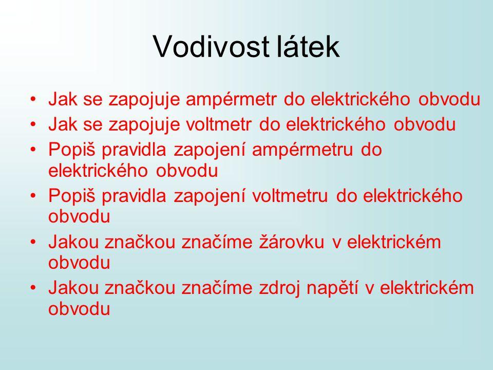 Vodivost látek •Jak se zapojuje ampérmetr do elektrického obvodu •Jak se zapojuje voltmetr do elektrického obvodu •Popiš pravidla zapojení ampérmetru