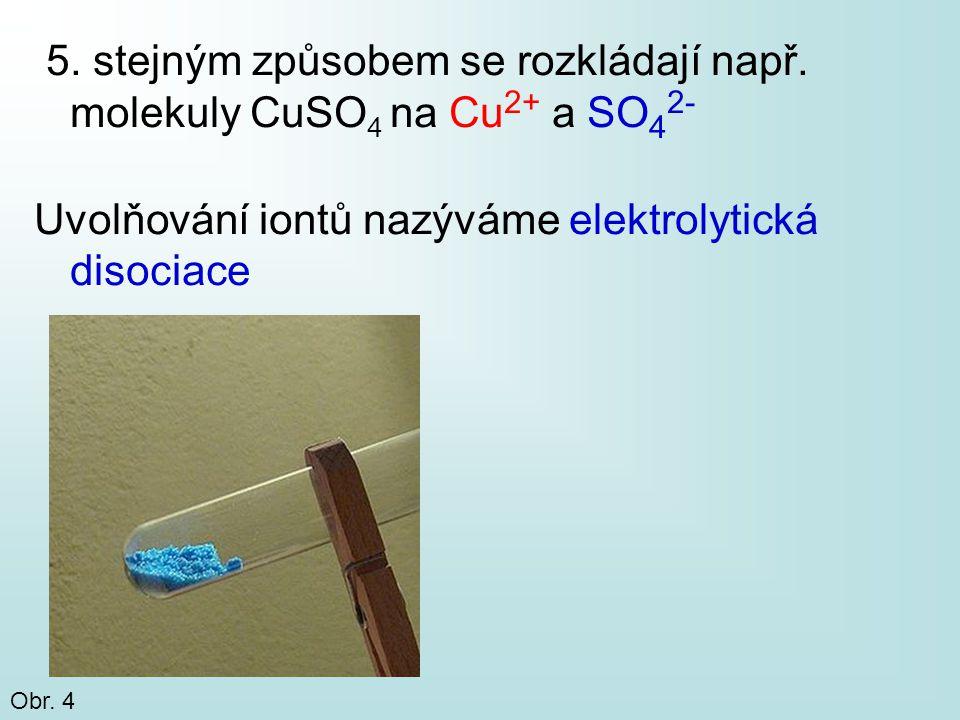 5. stejným způsobem se rozkládají např. molekuly CuSO 4 na Cu 2+ a SO 4 2- Uvolňování iontů nazýváme elektrolytická disociace Obr. 4