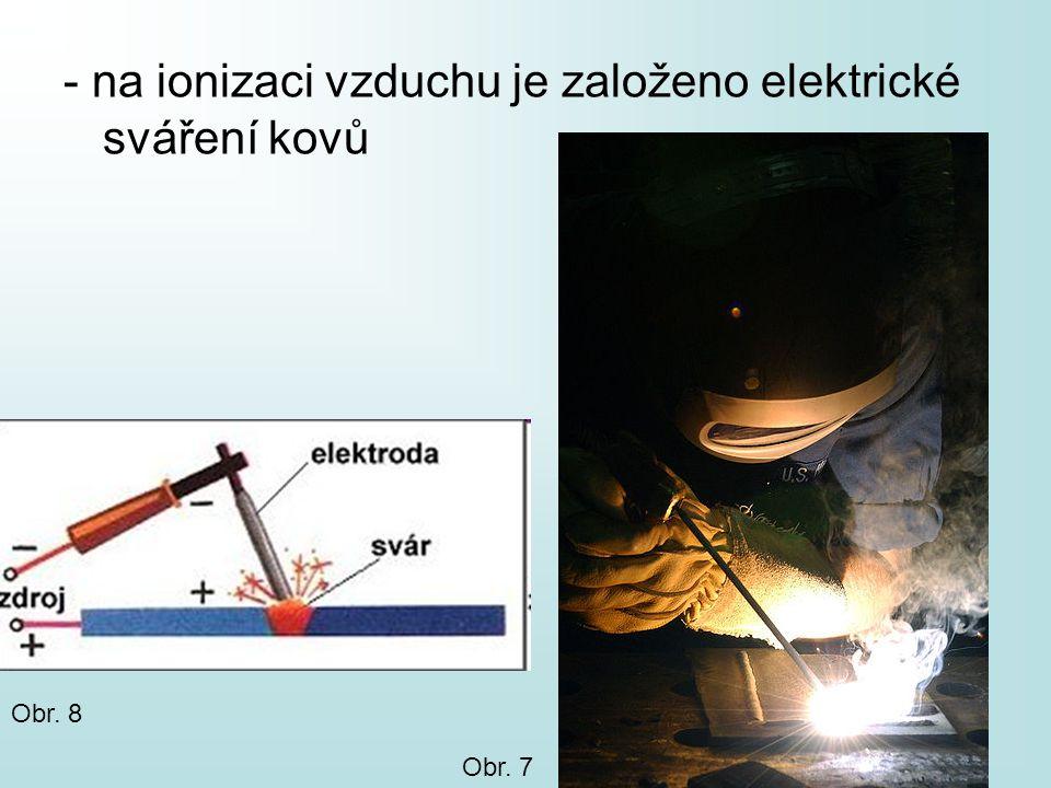 - na ionizaci vzduchu je založeno elektrické sváření kovů Obr. 8 Obr. 7