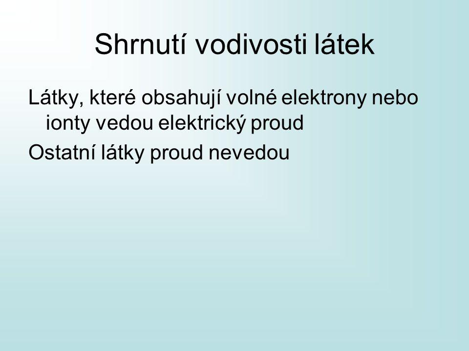 Shrnutí vodivosti látek Látky, které obsahují volné elektrony nebo ionty vedou elektrický proud Ostatní látky proud nevedou