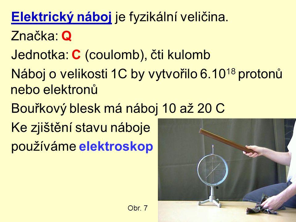 Elektrický náboj je fyzikální veličina. Značka: Q Jednotka: C (coulomb), čti kulomb Náboj o velikosti 1C by vytvořilo 6.10 18 protonů nebo elektronů B