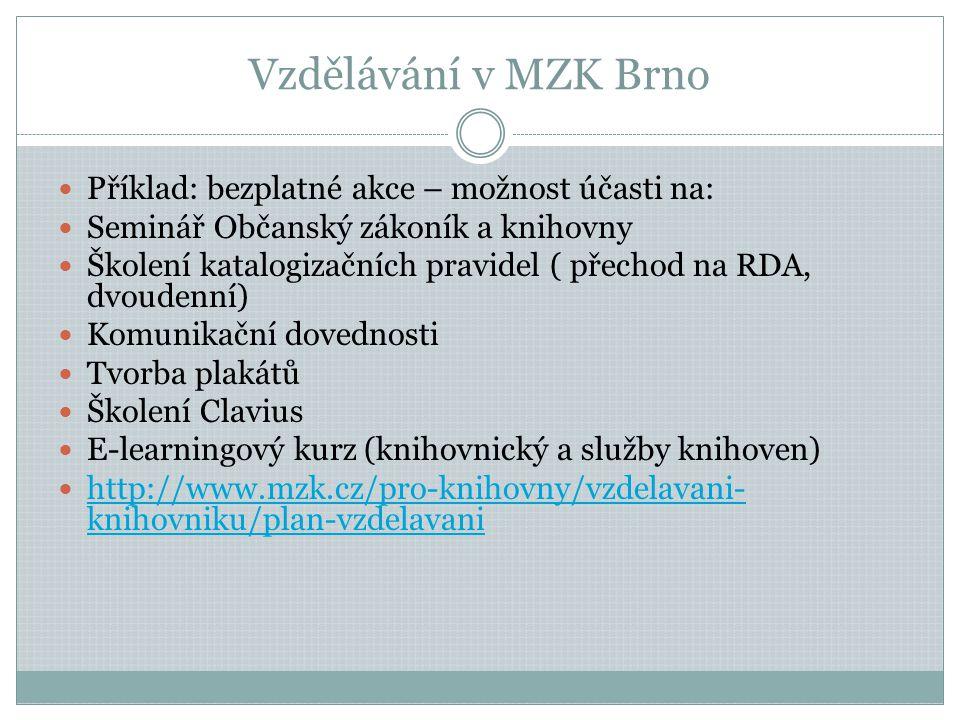 Vzdělávání v MZK Brno  Příklad: bezplatné akce – možnost účasti na:  Seminář Občanský zákoník a knihovny  Školení katalogizačních pravidel ( přechod na RDA, dvoudenní)  Komunikační dovednosti  Tvorba plakátů  Školení Clavius  E-learningový kurz (knihovnický a služby knihoven)  http://www.mzk.cz/pro-knihovny/vzdelavani- knihovniku/plan-vzdelavani http://www.mzk.cz/pro-knihovny/vzdelavani- knihovniku/plan-vzdelavani