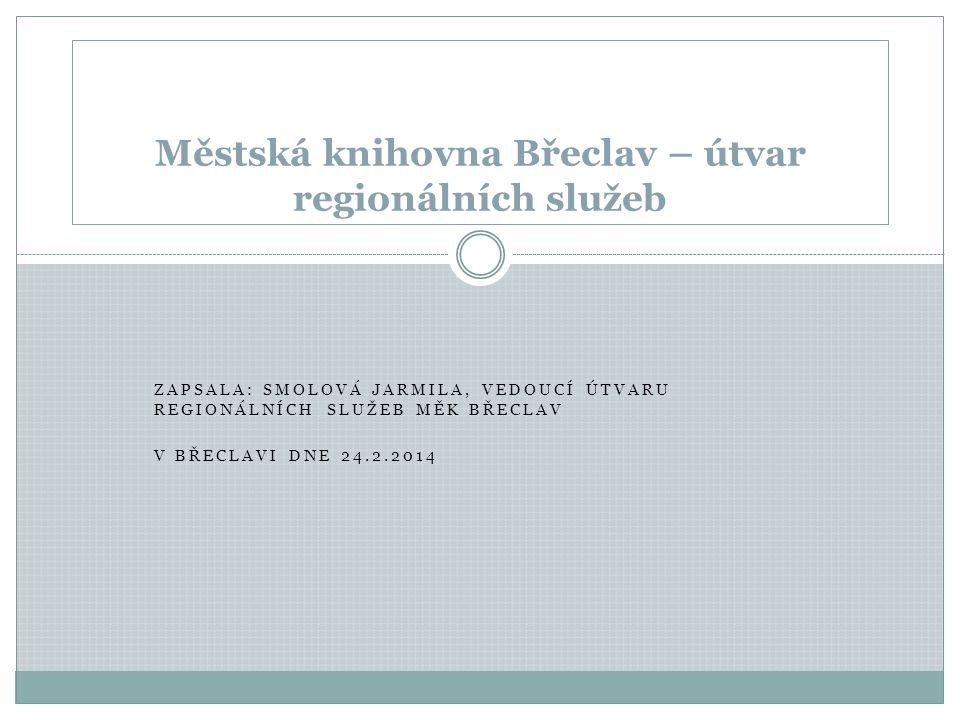 ZAPSALA: SMOLOVÁ JARMILA, VEDOUCÍ ÚTVARU REGIONÁLNÍCH SLUŽEB MĚK BŘECLAV V BŘECLAVI DNE 24.2.2014 Městská knihovna Břeclav – útvar regionálních služeb
