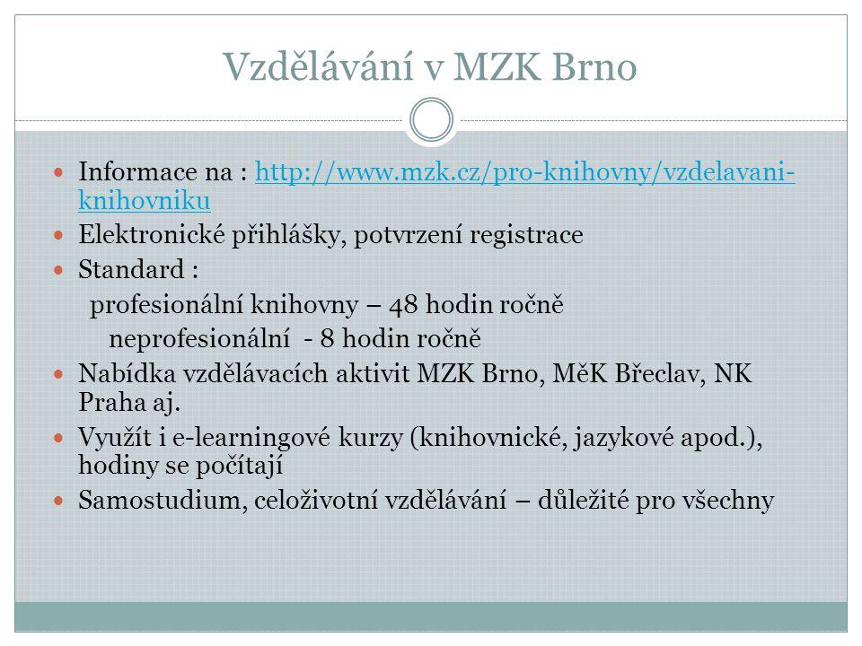 Vzdělávání v MZK Brno  Informace na : http://www.mzk.cz/pro-knihovny/vzdelavani- knihovnikuhttp://www.mzk.cz/pro-knihovny/vzdelavani- knihovniku  Elektronické přihlášky, potvrzení registrace  Standard : profesionální knihovny – 48 hodin ročně neprofesionální - 8 hodin ročně  Nabídka vzdělávacích aktivit MZK Brno, MěK Břeclav, NK Praha aj.