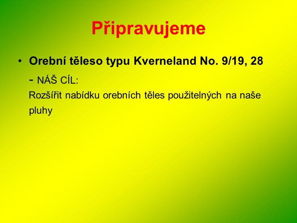 Připravujeme •Orební těleso typu Kverneland No. 9/19, 28 - NÁŠ CÍL: Rozšířit nabídku orebních těles použitelných na naše pluhy