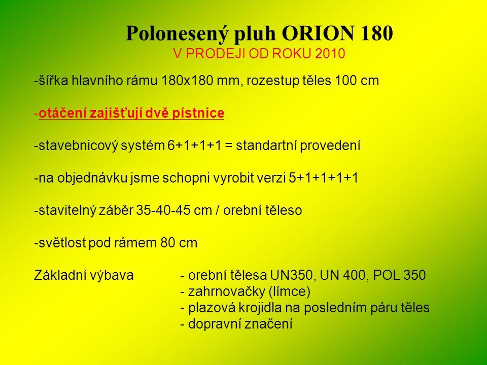 Polonesený pluh ORION 180 V PRODEJI OD ROKU 2010 -šířka hlavního rámu 180x180 mm, rozestup těles 100 cm -otáčení zajišťují dvě pístnice -stavebnicový
