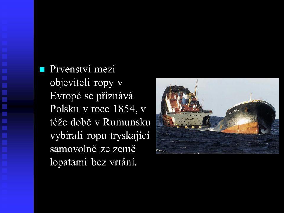  Prvenství mezi objeviteli ropy v Evropě se přiznává Polsku v roce 1854, v téže době v Rumunsku vybírali ropu tryskající samovolně ze země lopatami b