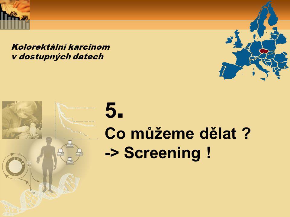 5. Co můžeme dělat ? -> Screening ! Kolorektální karcinom v dostupných datech