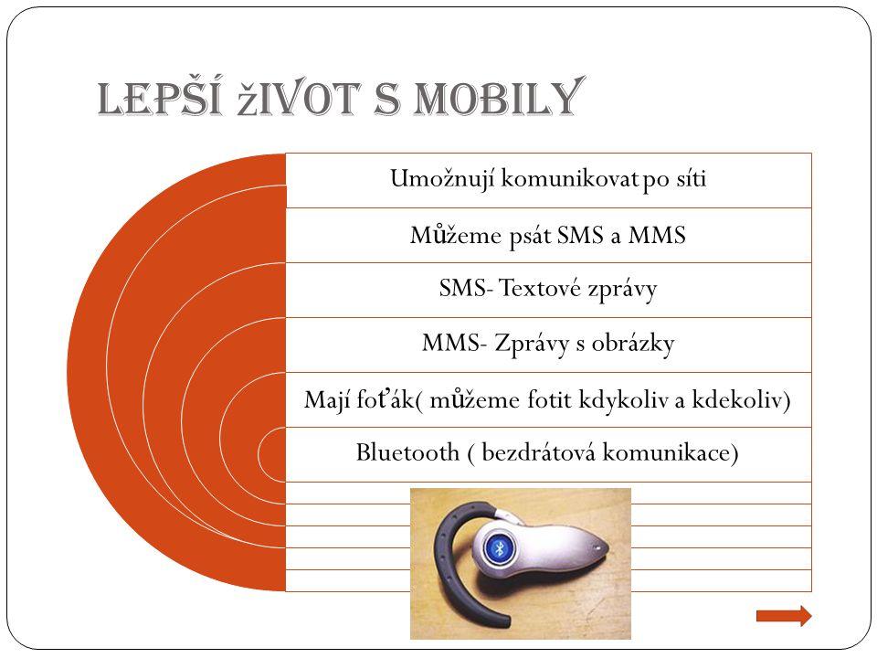 Lepší ž ivot s Mobily Umožnují komunikovat po síti M ů žeme psát SMS a MMS SMS- Textové zprávy MMS- Zprávy s obrázky Mají fo ť ák( m ů žeme fotit kdykoliv a kdekoliv) Bluetooth ( bezdrátová komunikace)