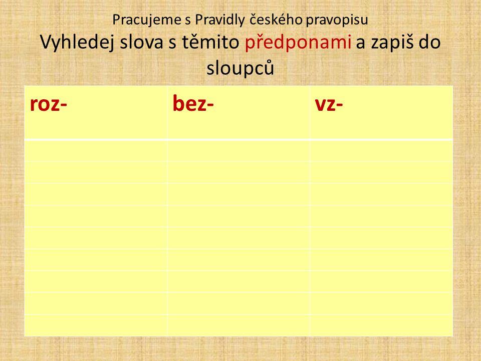 Pracujeme s Pravidly českého pravopisu Vyhledej slova s těmito předponami a zapiš do sloupců roz-bez-vz-