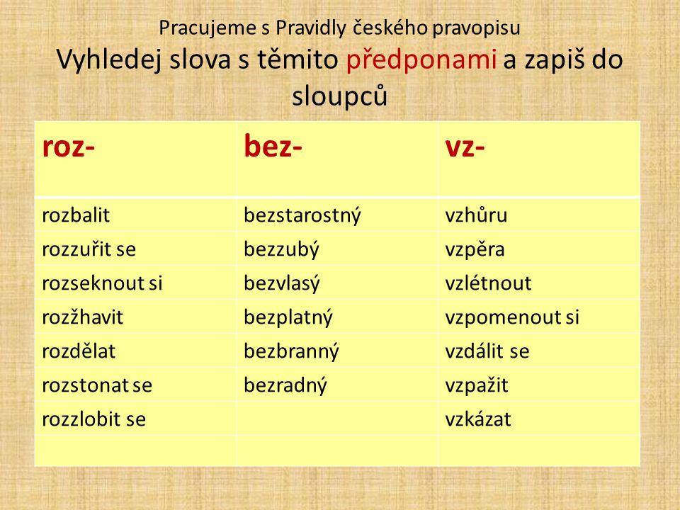 Pracujeme s Pravidly českého pravopisu Vyhledej slova s těmito předponami a zapiš do sloupců roz-bez-vz- rozbalitbezstarostnývzhůru rozzuřit sebezzubývzpěra rozseknout sibezvlasývzlétnout rozžhavitbezplatnývzpomenout si rozdělatbezbrannývzdálit se rozstonat sebezradnývzpažit rozzlobit sevzkázat