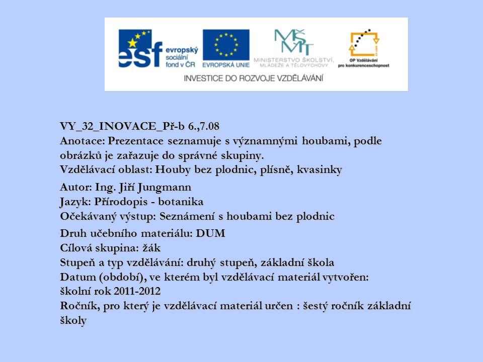 VY_32_INOVACE_Př-b 6.,7.08 Anotace: Prezentace seznamuje s významnými houbami, podle obrázků je zařazuje do správné skupiny. Vzdělávací oblast: Houby