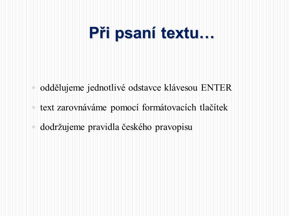 Při psaní textu…  oddělujeme jednotlivé odstavce klávesou ENTER  text zarovnáváme pomocí formátovacích tlačítek  dodržujeme pravidla českého pravop