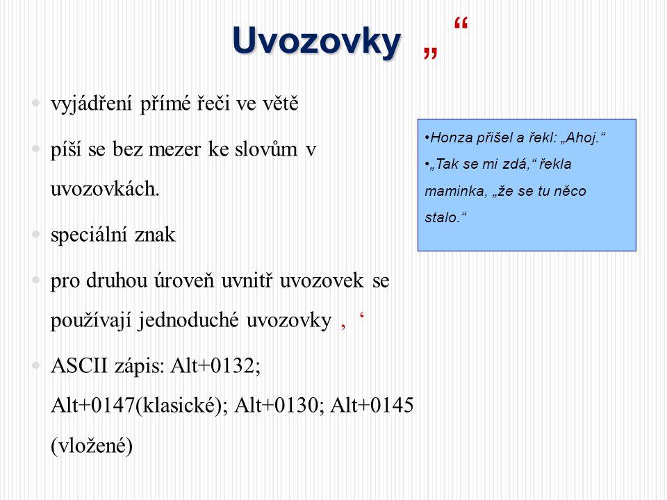 Spojovník Spojovník -  spojení dvou částí slov  bez mezer  kratší než pomlčka  ASCII zápis: Alt+0045 •Česko-anglický slovník •Frýdek-Místek •Jdeš-li  přestávka v řeči, odděluje od sebe části věty  peněžní hodnoty, od do, až, proti  jednoslovná spojení bez mezer  víceslovná spojení s mezerami Pomlčka Pomlčka – •Oheň a voda – to jsou dva živly.