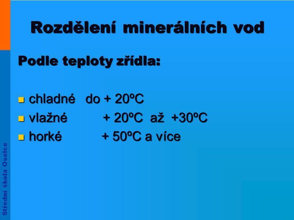 Střední škola Oselce Rozdělení minerálních vod Podle teploty zřídla:  chladné do + 20ºC  vlažné + 20ºC až +30ºC  horké + 50ºC a více