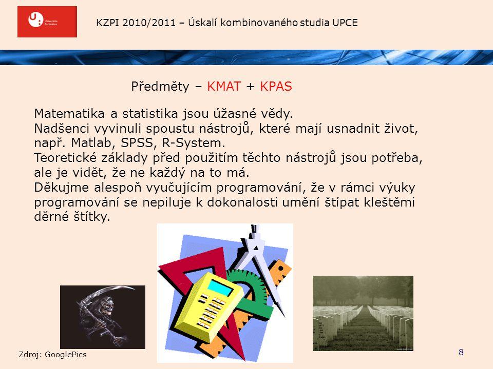 KZPI 2010/2011 – Úskalí kombinovaného studia UPCE Předměty – KMAT + KPAS 8 Matematika a statistika jsou úžasné vědy. Nadšenci vyvinuli spoustu nástroj