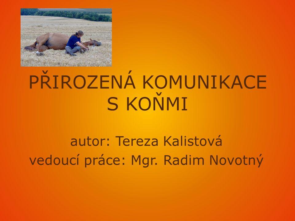 PŘIROZENÁ KOMUNIKACE S KOŇMI autor: Tereza Kalistová vedoucí práce: Mgr. Radim Novotný