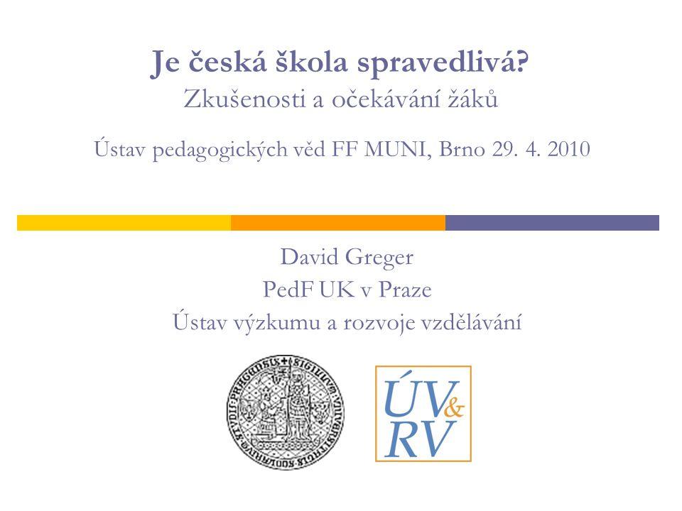 Je česká škola spravedlivá? Zkušenosti a očekávání žáků David Greger PedF UK v Praze Ústav výzkumu a rozvoje vzdělávání Ústav pedagogických věd FF MUN