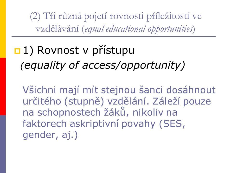 (2) Tři různá pojetí rovnosti příležitostí ve vzdělávání (equal educational opportunities)  1) Rovnost v přístupu ( equality of access/opportunity) V