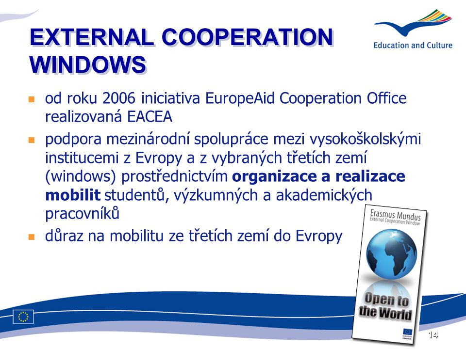 14 EXTERNAL COOPERATION WINDOWS  od roku 2006 iniciativa EuropeAid Cooperation Office realizovaná EACEA  podpora mezinárodní spolupráce mezi vysokoškolskými institucemi z Evropy a z vybraných třetích zemí (windows) prostřednictvím organizace a realizace mobilit studentů, výzkumných a akademických pracovníků  důraz na mobilitu ze třetích zemí do Evropy