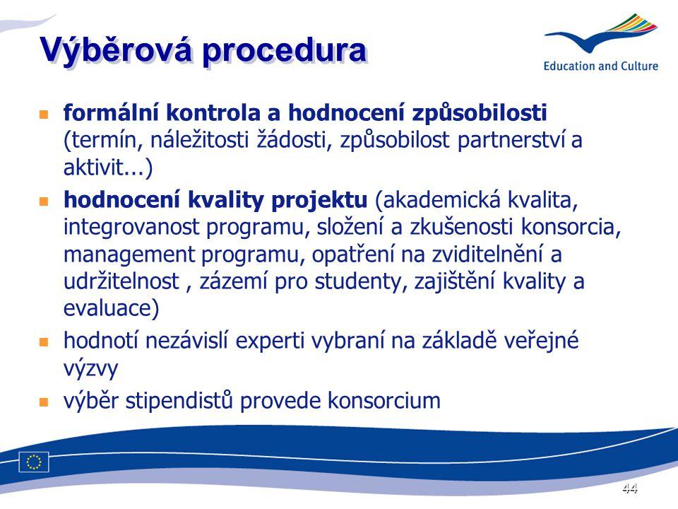 44 Výběrová procedura  formální kontrola a hodnocení způsobilosti (termín, náležitosti žádosti, způsobilost partnerství a aktivit...)  hodnocení kvality projektu (akademická kvalita, integrovanost programu, složení a zkušenosti konsorcia, management programu, opatření na zviditelnění a udržitelnost, zázemí pro studenty, zajištění kvality a evaluace)  hodnotí nezávislí experti vybraní na základě veřejné výzvy  výběr stipendistů provede konsorcium
