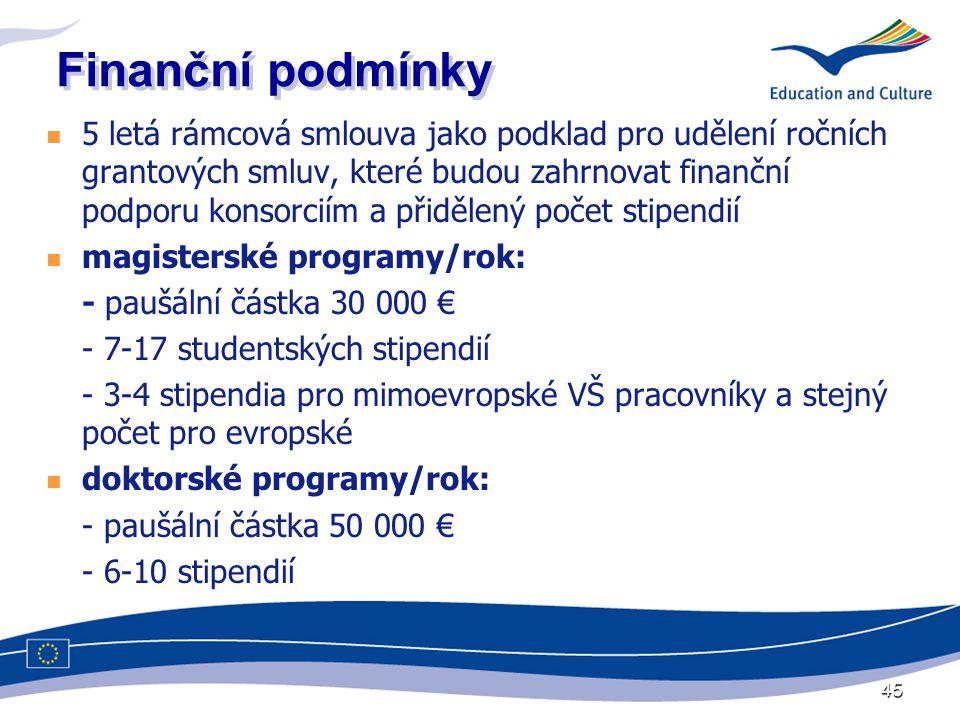 45 Finanční podmínky  5 letá rámcová smlouva jako podklad pro udělení ročních grantových smluv, které budou zahrnovat finanční podporu konsorciím a přidělený počet stipendií  magisterské programy/rok: - paušální částka 30 000 € - 7-17 studentských stipendií - 3-4 stipendia pro mimoevropské VŠ pracovníky a stejný počet pro evropské  doktorské programy/rok: - paušální částka 50 000 € - 6-10 stipendií
