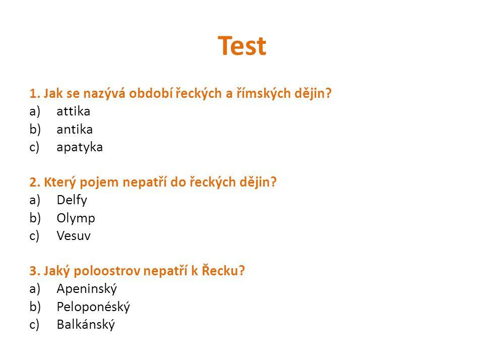 Test 1. Jak se nazývá období řeckých a římských dějin? a)attika b)antika c)apatyka 2. Který pojem nepatří do řeckých dějin? a)Delfy b)Olymp c)Vesuv 3.