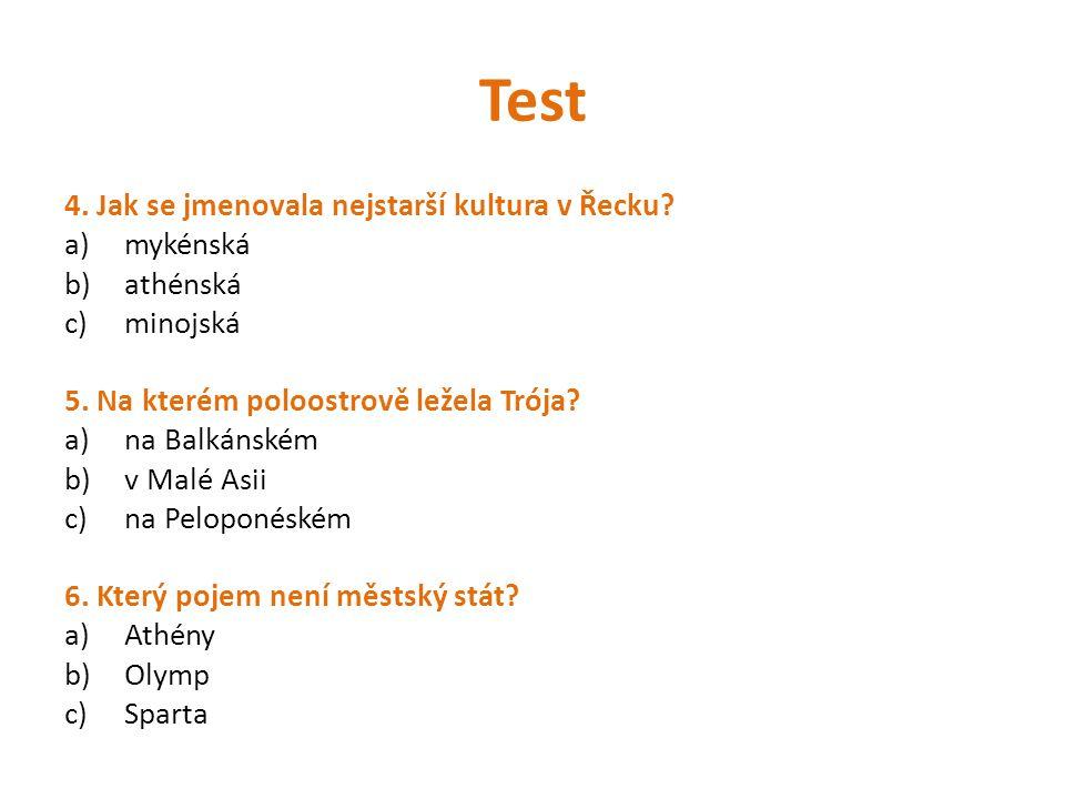 Test 4. Jak se jmenovala nejstarší kultura v Řecku? a)mykénská b)athénská c)minojská 5. Na kterém poloostrově ležela Trója? a)na Balkánském b)v Malé A