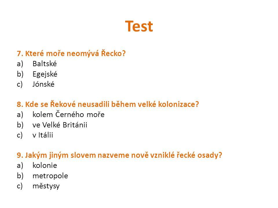 Test 7. Které moře neomývá Řecko? a)Baltské b)Egejské c)Jónské 8. Kde se Řekové neusadili během velké kolonizace? a)kolem Černého moře b)ve Velké Brit