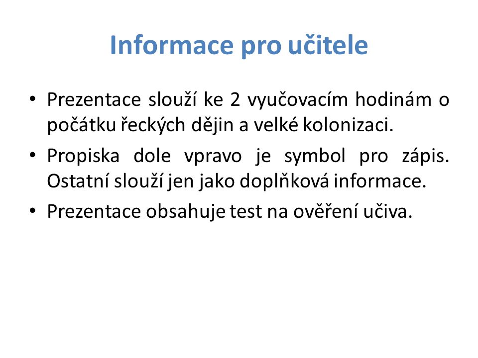 Informace pro učitele • Prezentace slouží ke 2 vyučovacím hodinám o počátku řeckých dějin a velké kolonizaci. • Propiska dole vpravo je symbol pro záp