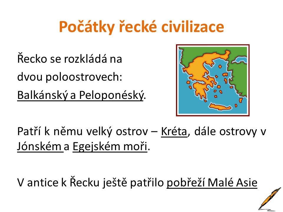 Počátky řecké civilizace Řecko se rozkládá na dvou poloostrovech: Balkánský a Peloponéský. Patří k němu velký ostrov – Kréta, dále ostrovy v Jónském a