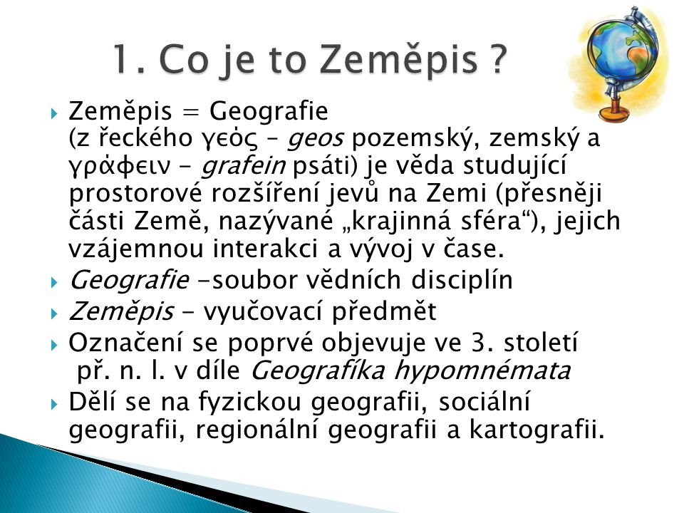 Zeměpis = Geografie (z řeckého γεός – geos pozemský, zemský a γράφειν - grafein psáti) je věda studující prostorové rozšíření jevů na Zemi (přesněji