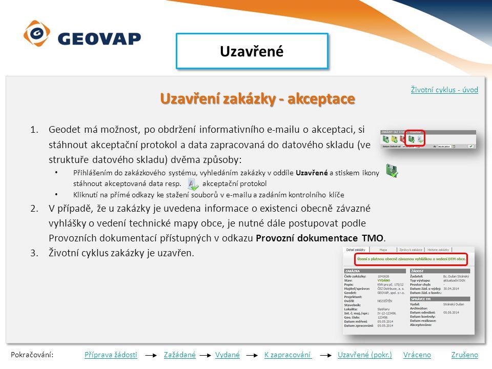 Uzavřené Uzavření zakázky - akceptace Uzavření zakázky - akceptace 1.Geodet má možnost, po obdržení informativního e-mailu o akceptaci, si stáhnout akceptační protokol a data zapracovaná do datového skladu (ve struktuře datového skladu) dvěma způsoby: • Přihlášením do zakázkového systému, vyhledáním zakázky v oddíle Uzavřené a stiskem ikony stáhnout akceptovaná data resp.
