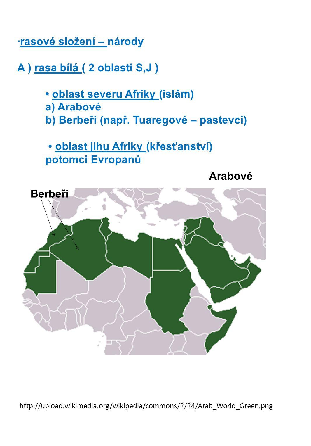 Arabové ·rasové složení – národy A ) rasa bílá ( 2 oblasti S,J ) • oblast severu Afriky (islám) a) Arabové b) Berbeři (např.
