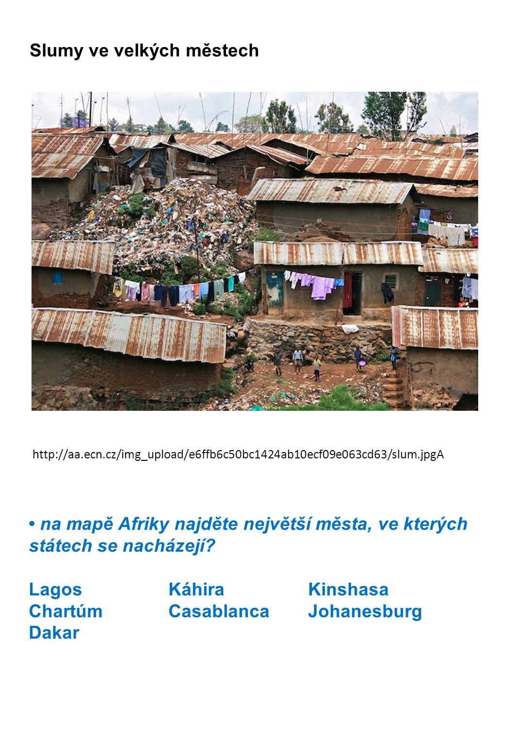 http://aa.ecn.cz/img_upload/e6ffb6c50bc1424ab10ecf09e063cd63/slum.jpgA Slumy ve velkých městech • na mapě Afriky najděte největší města, ve kterých státech se nacházejí.