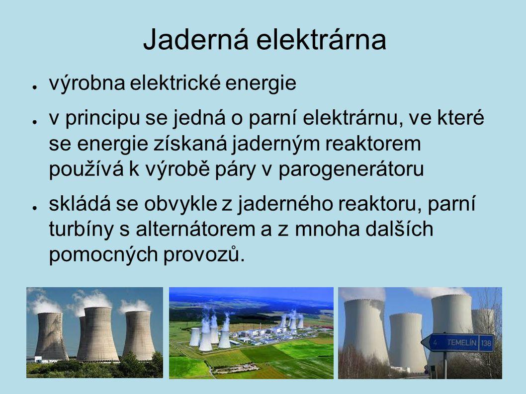 Jaderná elektrárna ● výrobna elektrické energie ● v principu se jedná o parní elektrárnu, ve které se energie získaná jaderným reaktorem používá k výr