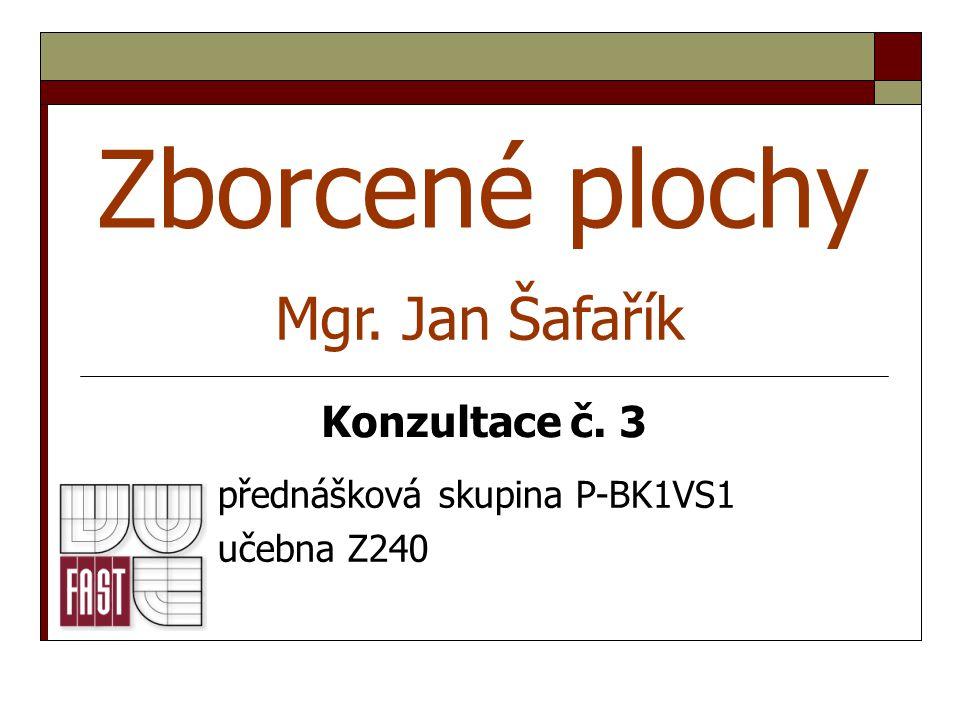 Zborcené plochy přednášková skupina P-BK1VS1 učebna Z240 Mgr. Jan Šafařík Konzultace č. 3