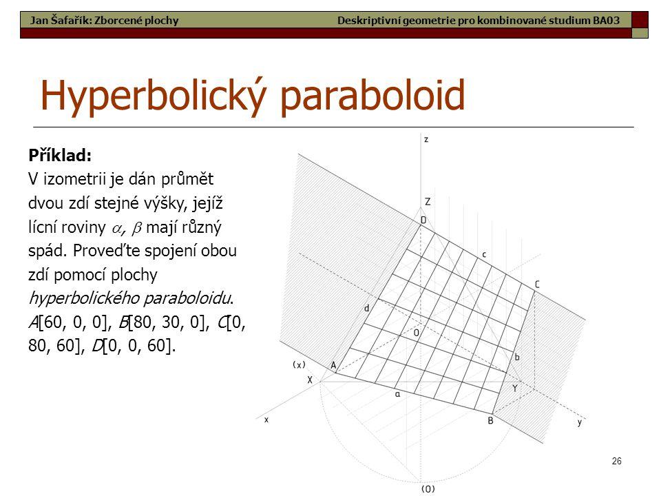 26 Hyperbolický paraboloid Jan Šafařík: Zborcené plochy Příklad: V izometrii je dán průmět dvou zdí stejné výšky, jejíž lícní roviny ,  mají různý spád.