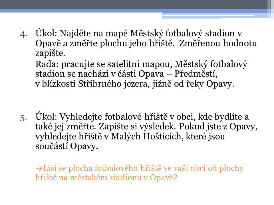 4.Úkol: Najděte na mapě Městský fotbalový stadion v Opavě a změřte plochu jeho hřiště. Změřenou hodnotu zapište. Rada: pracujte se satelitní mapou, Mě