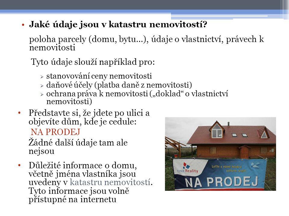 •Jaké údaje jsou v katastru nemovitostí? poloha parcely (domu, bytu…), údaje o vlastnictví, právech k nemovitosti Tyto údaje slouží například pro:  s