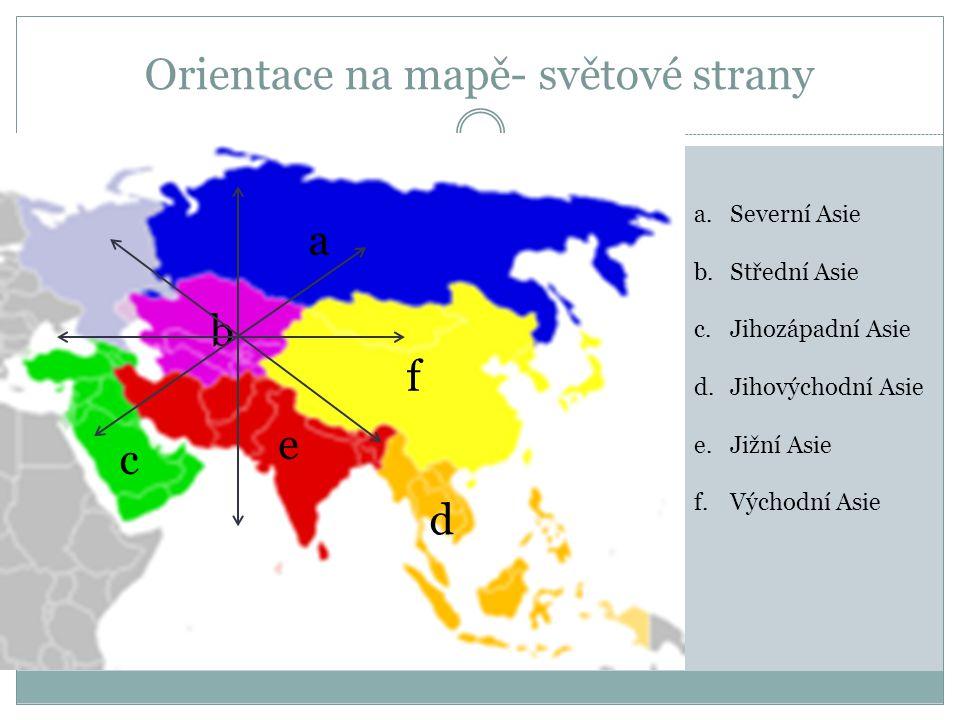Orientace na mapě- světové strany a.Severní Asie b.Střední Asie c.Jihozápadní Asie d.Jihovýchodní Asie e.Jižní Asie f.Východní Asie a b c d e f